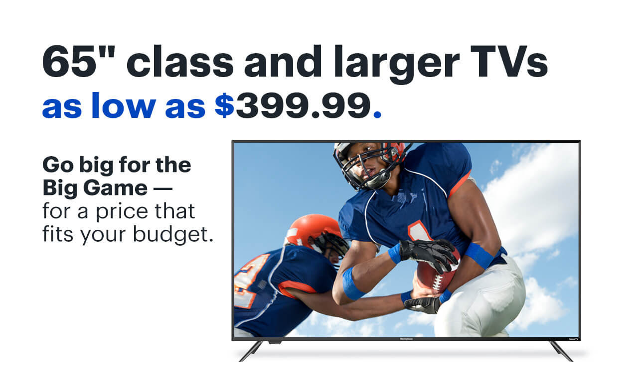 BEST BUY: YOU'RE IN… How about 65″ class and larger TVs from $399.99?